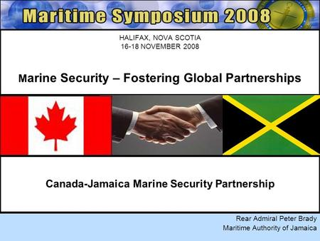 HALIFAX, NOVA SCOTIA 16-18 NOVEMBER 2008 M arine Security – Fostering Global Partnerships Rear Admiral Peter Brady Maritime Authority of Jamaica Canada-Jamaica.