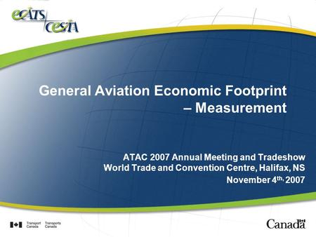 General Aviation Economic Footprint – Measurement ATAC 2007 Annual Meeting and Tradeshow World Trade and Convention Centre, Halifax, NS November 4 th,