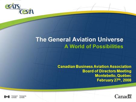 The General Aviation Universe A World of Possibilities Canadian Business Aviation Association Board of Directors Meeting Montebello, Québec February 27.