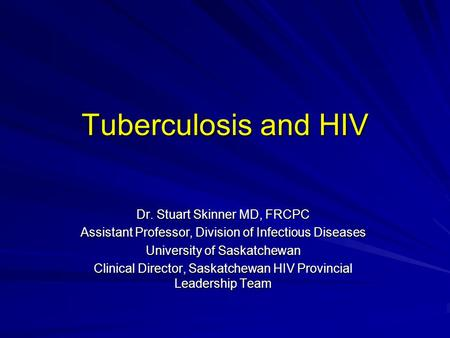 Tuberculosis and HIV Dr. Stuart Skinner MD, FRCPC Assistant Professor, Division of Infectious Diseases University of Saskatchewan Clinical Director, Saskatchewan.