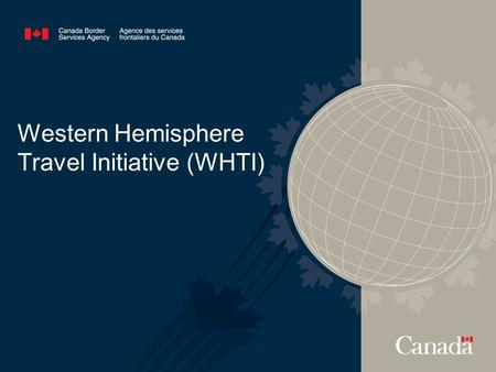 Western Hemisphere Travel Initiative (WHTI). 2 BACKGROUND The WHTI is a U.S. legislated requirement for entry into the U.S. stemming from the 9/11 Commission.
