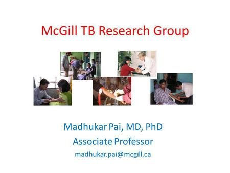 McGill TB Research Group Madhukar Pai, MD, PhD Associate Professor