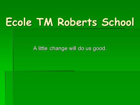 Ecole TM Roberts School A little change will do us good.