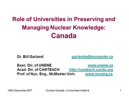 IAEA December 2007Nuclear Canada - Universities Initiative1 Role of Universities in Preserving and Managing Nuclear Knowledge: Canada Dr. Bill Garland.