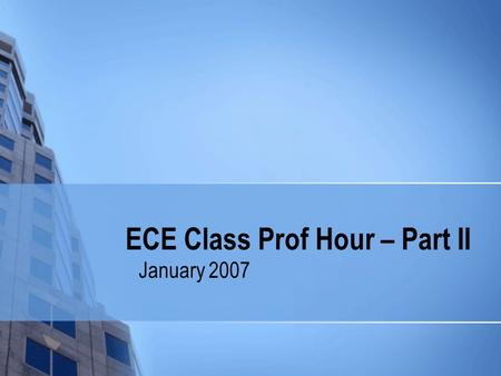 ECE Class Prof Hour – Part II January 2007. Class Prof Hour – Part II: Reminders Important dates Things you should know…