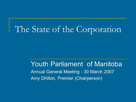 The State of the Corporation Youth Parliament of Manitoba Annual General Meeting - 30 March 2007 Amy Dhillon, Premier (Chairperson)