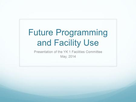 Future Programming and Facility Use Presentation of the YK 1 Facilities Committee May, 2014.