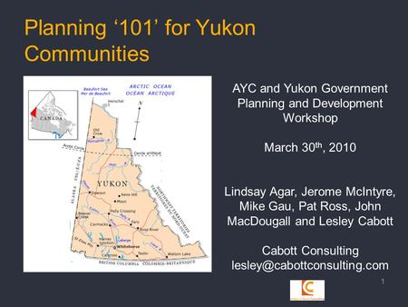 Planning '101' for Yukon Communities 1 AYC and Yukon Government Planning and Development Workshop March 30 th, 2010 Lindsay Agar, Jerome McIntyre, Mike.