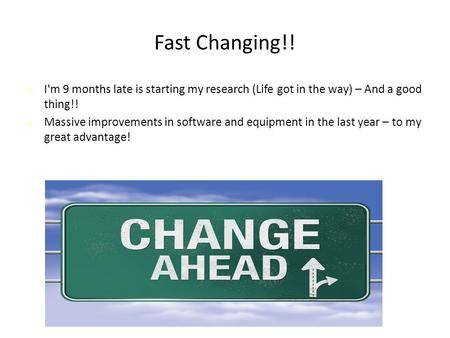 Fast Changing!! I'm 9 months late is starting my research (Life got in the way) – And a good thing!! Massive improvements in software and equipment in.