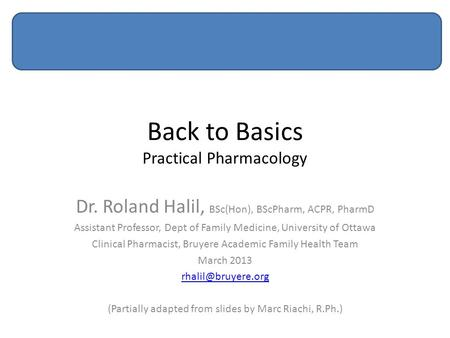 Back to Basics Practical Pharmacology Dr. Roland Halil, BSc(Hon), BScPharm, ACPR, PharmD Assistant Professor, Dept of Family Medicine, University of Ottawa.