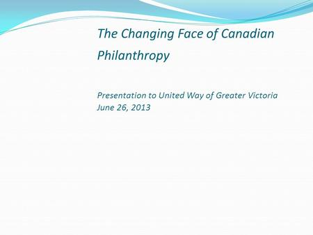 The Changing Face of Canadian Philanthropy Presentation to United Way of Greater Victoria June 26, 2013.