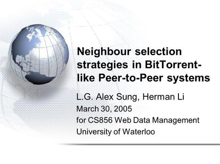 Neighbour selection strategies in BitTorrent- like Peer-to-Peer systems L.G. Alex Sung, Herman Li March 30, 2005 for CS856 Web Data Management University.