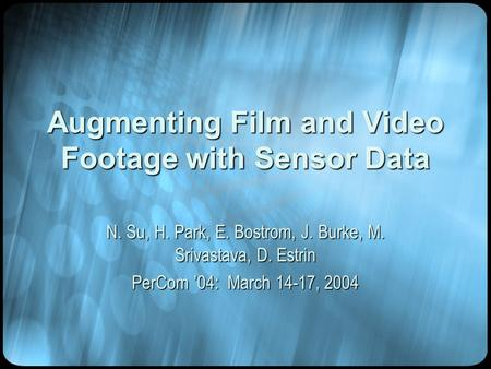 Augmenting Film and Video Footage with Sensor Data N. Su, H. Park, E. Bostrom, J. Burke, M. Srivastava, D. Estrin PerCom '04: March 14-17, 2004.