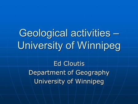 Geological activities – University of Winnipeg Ed Cloutis Department of Geography University of Winnipeg.