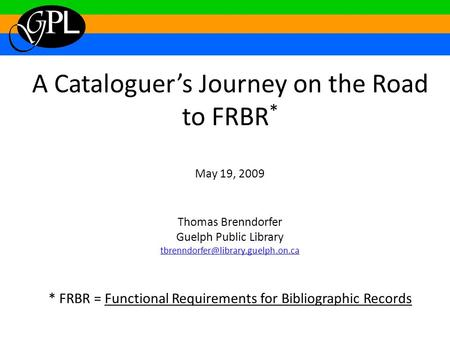 A Cataloguer's Journey on the Road to FRBR * May 19, 2009 Thomas Brenndorfer Guelph Public Library * FRBR = Functional.