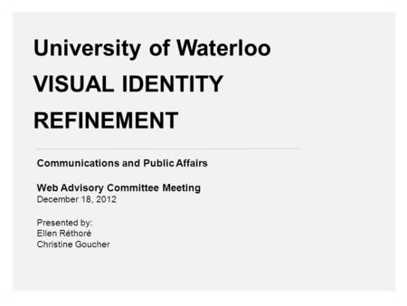 University of Waterloo VISUAL IDENTITY REFINEMENT Communications and Public Affairs Web Advisory Committee Meeting December 18, 2012 Presented by: Ellen.