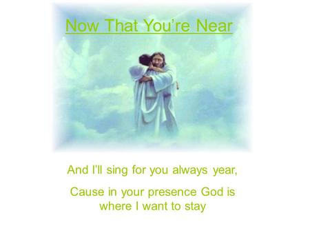 And I'll sing for you always year, Cause in your presence God is where I want to stay Now That You're Near.