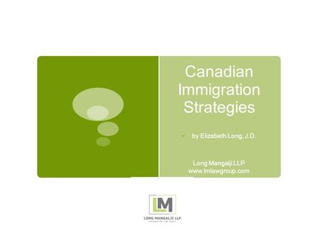 Canadian Immigration Strategies - by Elizabeth Long, J.D. Long Mangalji LLP www.lmlawgroup.com.