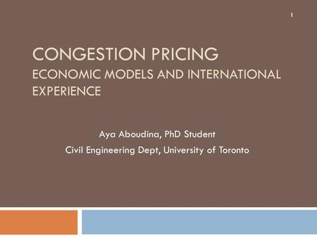 CONGESTION PRICING ECONOMIC MODELS AND INTERNATIONAL EXPERIENCE Aya Aboudina, PhD Student Civil Engineering Dept, University of Toronto 1.