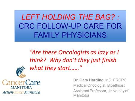 LEFT HOLDING THE BAG? : CRC FOLLOW-UP CARE FOR FAMILY PHYSICIANS Dr. Gary Harding, MD, FRCPC Medical Oncologist, Bioethicist Assistant Professor, University.