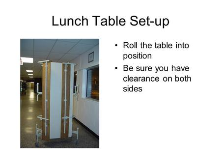 Lunch Table Set-up Roll the table into position Be sure you have clearance on both sides.