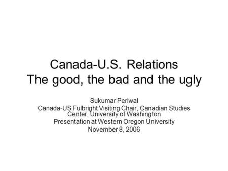 Canada-U.S. Relations The good, the bad and the ugly Sukumar Periwal Canada-US Fulbright Visiting Chair, Canadian Studies Center, University of Washington.