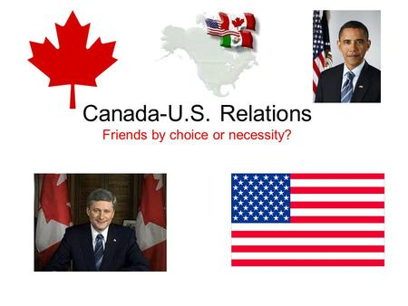 Canada-U.S. Relations Friends by choice or necessity?