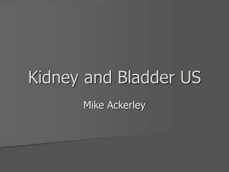 Kidney and Bladder US Mike Ackerley. Kidney Advantage over other modalities? Advantage over other modalities? What do you see normally? What do you see.