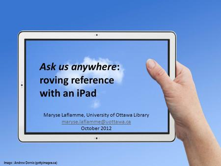 Ask us anywhere: roving reference with an iPad Image : Andrew Dernie (gettyimages.ca) Maryse Laflamme, University of Ottawa Library