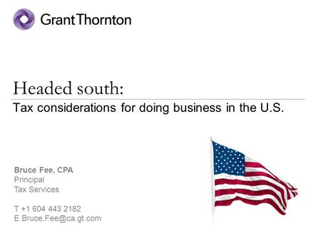Headed south: Tax considerations for doing business in the U.S. Bruce Fee, CPA Principal Tax Services T +1 604 443 2182 E