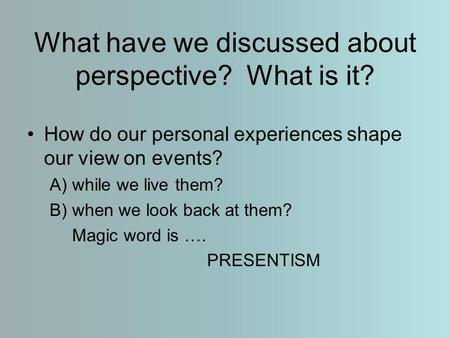 What have we discussed about perspective? What is it? How do our personal experiences shape our view on events? A) while we live them? B) when we look.