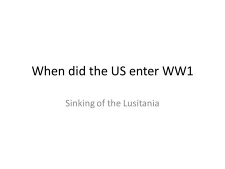 When did the US enter WW1 Sinking of the Lusitania.
