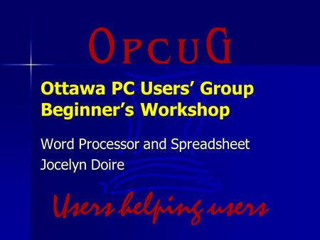 Ottawa PC Users' Group Beginner's Workshop Word Processor and Spreadsheet Jocelyn Doire.