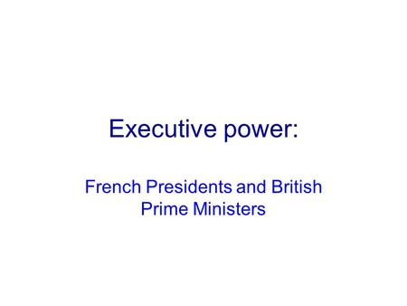 Executive power: French Presidents and British Prime Ministers.