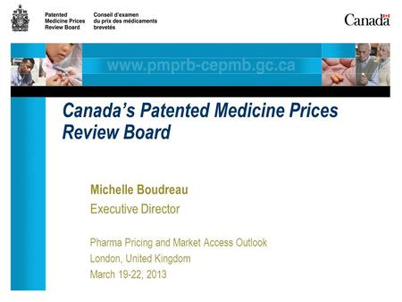 Michelle Boudreau Executive Director Pharma Pricing and Market Access Outlook London, United Kingdom March 19-22, 2013 Canada's Patented Medicine Prices.