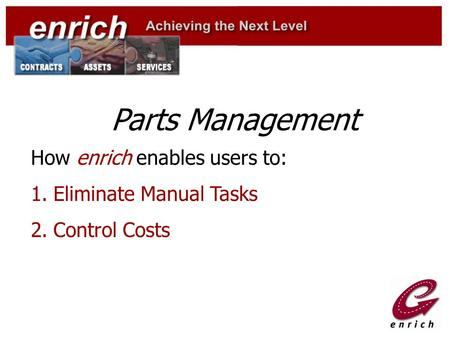 Parts Management How enrich enables users to: 1.Eliminate Manual Tasks 2.Control Costs.