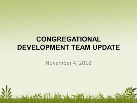 CONGREGATIONAL DEVELOPMENT TEAM UPDATE November 4, 2012.