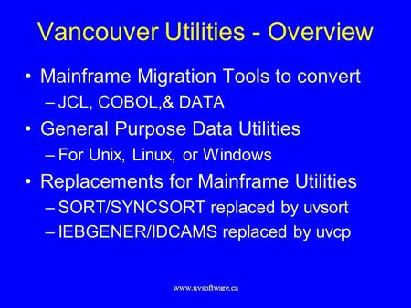 Www.uvsoftware.ca Vancouver Utilities - Overview Mainframe Migration Tools to convert –JCL, COBOL,& DATA General Purpose Data Utilities –For Unix, Linux,