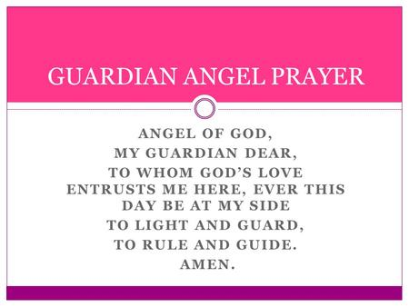 ANGEL OF GOD, MY GUARDIAN DEAR, TO WHOM GOD'S LOVE ENTRUSTS ME HERE, EVER THIS DAY BE AT MY SIDE TO LIGHT AND GUARD, TO RULE AND GUIDE. AMEN. GUARDIAN.