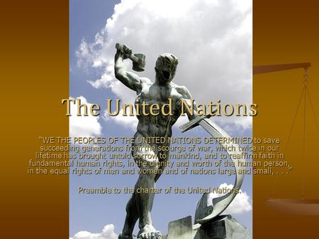 "The United Nations ""WE THE PEOPLES OF THE UNITED NATIONS DETERMINED to save succeeding generations from the scourge of war, which twice in our lifetime."