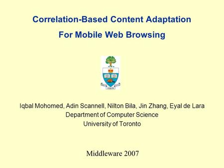 Correlation-Based Content Adaptation For Mobile Web Browsing Iqbal Mohomed, Adin Scannell, Nilton Bila, Jin Zhang, Eyal de Lara Department of Computer.