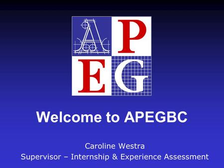 Welcome to APEGBC Caroline Westra Supervisor – Internship & Experience Assessment.
