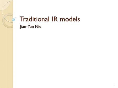 Traditional IR models Jian-Yun Nie 1. Main IR processes Last lecture: Indexing – determine the important content terms Next process: Retrieval ◦ How should.