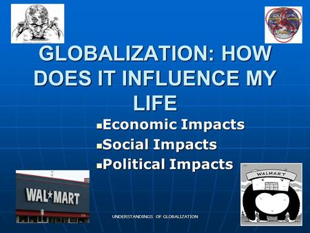 UNDERSTANDINGS OF GLOBALIZATION GLOBALIZATION: HOW DOES IT INFLUENCE MY LIFE Economic Impacts Economic Impacts Social Impacts Social Impacts Political.