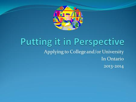 Applying to College and/or University In Ontario 2013-2014.