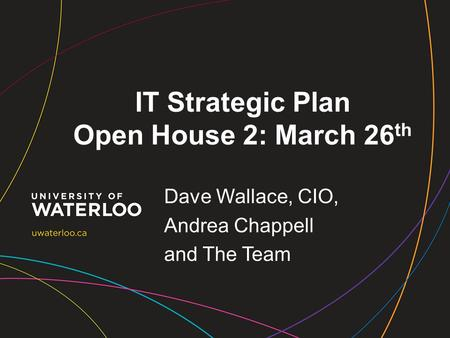 IT Strategic Plan Open House 2: March 26 th Dave Wallace, CIO, Andrea Chappell and The Team.