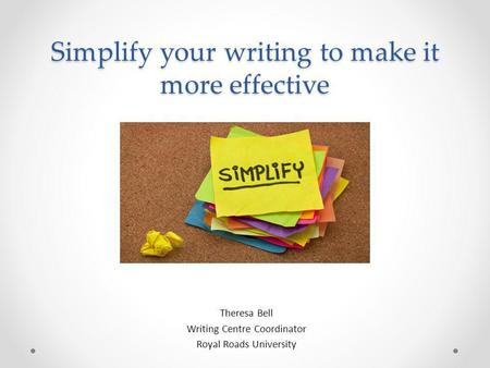 Simplify your writing to make it more effective Theresa Bell Writing Centre Coordinator Royal Roads University.