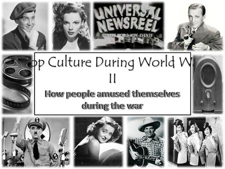 Pop Culture During World War II How people amused themselves during the war.