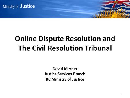 Online Dispute Resolution and The Civil Resolution Tribunal David Merner Justice Services Branch BC Ministry of Justice 1.