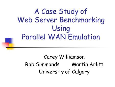 A Case Study of Web Server Benchmarking Using Parallel WAN Emulation Carey Williamson Rob Simmonds Martin Arlitt University of Calgary.
